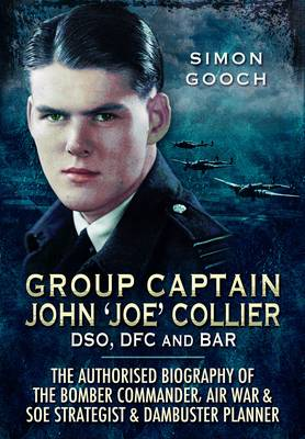 Group Captain John 'Joe' Collier DSO, DFC and Bar: The Authorised Biography of the Bomber Commander, Air War and S.O.E Strategist and Dambuster Planner (Hardback)