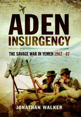 Aden Insurgency: The Savage War in Yemen 1962-67 (Paperback)