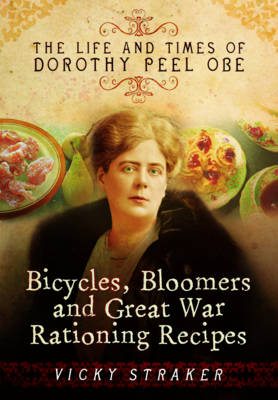 Bicycles, Bloomers and Great War Rationing Recipes: The Life and Times of Dorothy Peel OBE (Hardback)