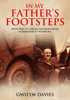 In My Father's Footsteps: With the 53rd Welsh Division from Normandy to Hamburg (Hardback)