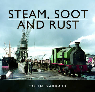 Steam, Soot and Rust: The Last Days of British Steam (Hardback)