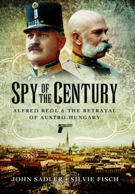 Spy of the Century: Alfred Redl and the Betrayal of Austria-Hungary (Hardback)