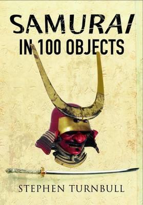 The Samurai in 100 Objects: The Fascinating World of the Samurai as Seen Through Arms and Armour, Places and Images (Paperback)