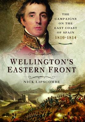 Wellington's Eastern Front: The Campaign on the East Coast of Spain 1810-1814 (Hardback)