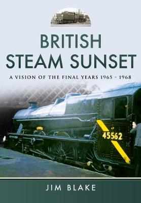 British Steam Sunset: A Vision of the Final Years 1965-1968 (Hardback)