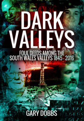 Dark Valleys: Foul Deeds Among the South Wales Valleys 1845 - 2016 (Paperback)