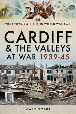 Cardiff and the Valleys at War 1939-45 - Towns & Cities in World War Two (Paperback)