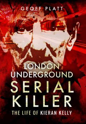 London Underground Serial Killer: The Life of Kieran Kelly (Hardback)