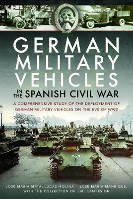 German Military Vehicles in the Spanish Civil War: A Comprehensive Study of the Deployment of German Military Vehicles on the Eve of WW2 (Hardback)