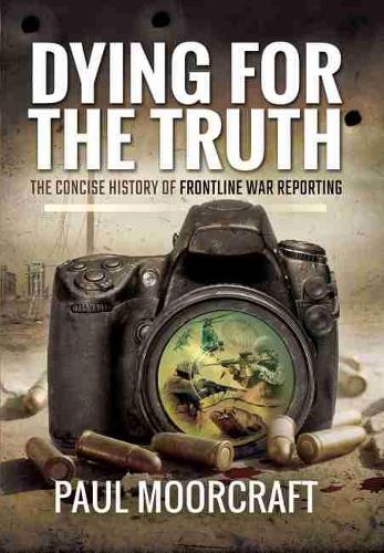 Dying for the Truth: The Concise History of Frontline War Reporting (Hardback)