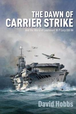 The Dawn of Carrier Strike: The World of Lieutenant W P Lucy DSO RN (Hardback)