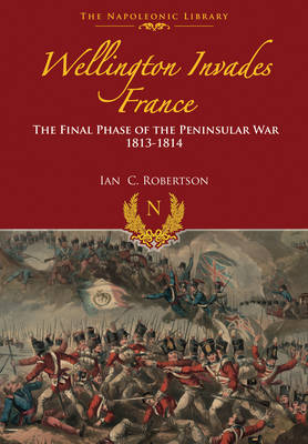 Wellington Invades France: The Final Phase of the Peninsular War 1813-1814 (Hardback)