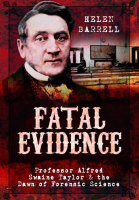 Fatal Evidence: Professor Alfred Swaine Taylor & the Dawn of Forensic Science (Hardback)