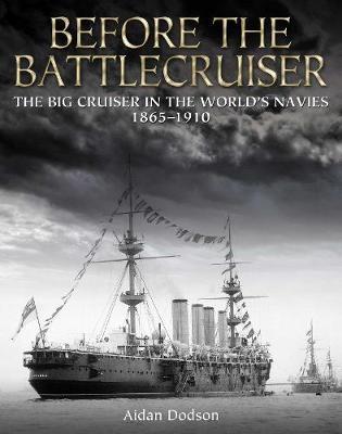 Before the Battlecruiser: The Big Cruiser in the World's Navies 1865-1910 (Hardback)