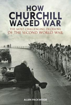 How Churchill Waged War: The Most Challenging Decisions of the Second World War (Hardback)