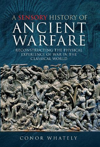 A Sensory History of Ancient Warfare: Reconstructing the Physical Experience of War in the Classical World (Hardback)