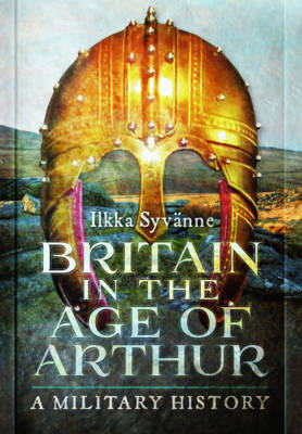 Britain in the Age of Arthur: A Military History (Hardback)