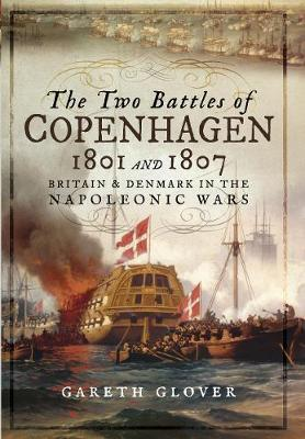The Two Battles of Copenhagen 1801 and 1807: Britain and Denmark in the Napoleonic Wars (Hardback)
