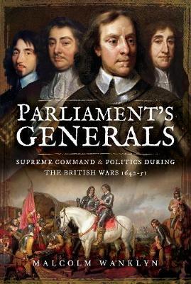 Parliament's Generals: Supreme Command and Politics during the British Wars 1642-51 (Hardback)