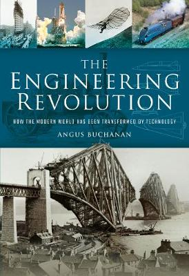 The Engineering Revolution: How the Modern World was Changed by Technology (Hardback)