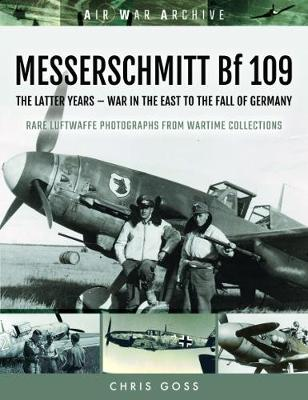MESSERSCHMITT Bf 109: The Latter Years - War in the East to the Fall of Germany - Air War Archive (Paperback)