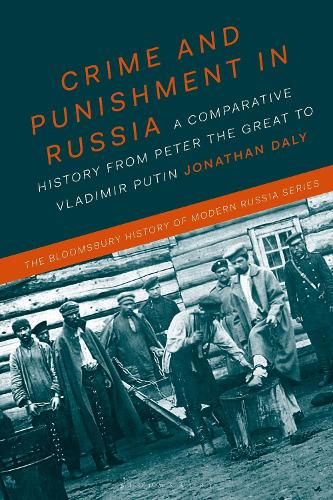 Crime and Punishment in Russia: A Comparative History from Peter the Great to Vladimir Putin - The Bloomsbury History of Modern Russia Series (Paperback)