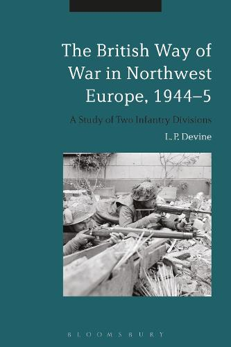 The British Way of War in Northwest Europe, 1944-5: A Study of Two Infantry Divisions (Hardback)