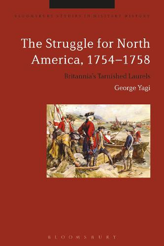 The Struggle for North America, 1754-1758: Britannia's Tarnished Laurels - Bloomsbury Studies in Military History (Hardback)