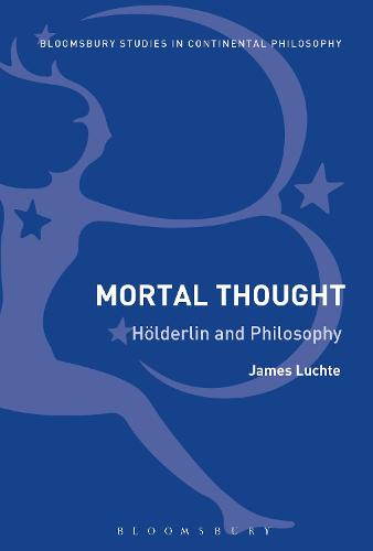 Mortal Thought: Hoelderlin and Philosophy - Bloomsbury Studies in Continental Philosophy (Paperback)