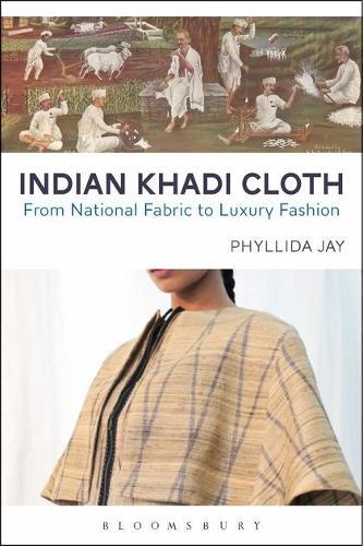Indian Khadi Cloth: From National Fabric to Luxury Fashion (Hardback)