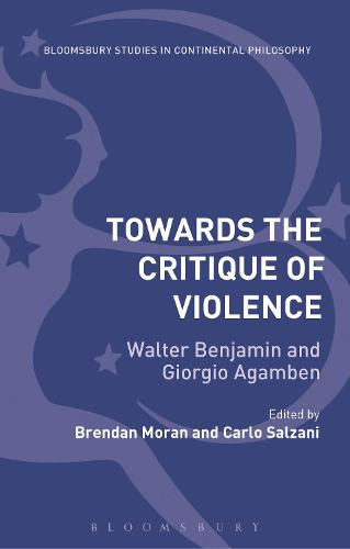 Towards the Critique of Violence: Walter Benjamin and Giorgio Agamben - Bloomsbury Studies in Continental Philosophy (Paperback)
