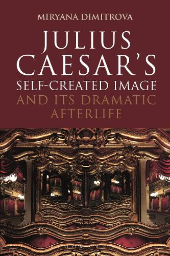 Julius Caesar's Self-Created Image and Its Dramatic Afterlife - Bloomsbury Studies in Classical Reception (Hardback)