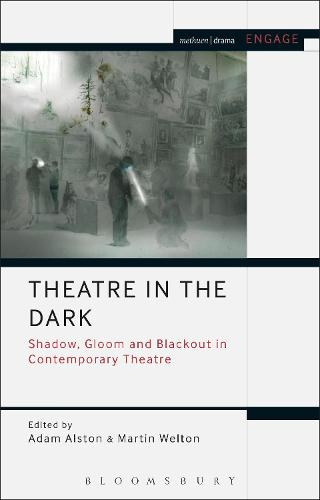 Theatre in the Dark: Shadow, Gloom and Blackout in Contemporary Theatre - Methuen Drama Engage (Hardback)