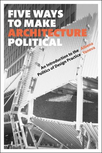 Five Ways to Make Architecture Political: An Introduction to the Politics of Design Practice (Paperback)