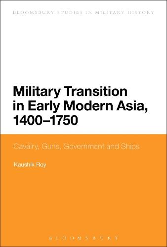 Military Transition in Early Modern Asia, 1400-1750: Cavalry, Guns, Government and Ships - Bloomsbury Studies in Military History (Paperback)