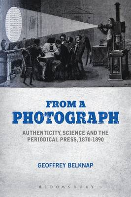From a Photograph: Authenticity, Science and the Periodical Press, 1870-1890 (Hardback)