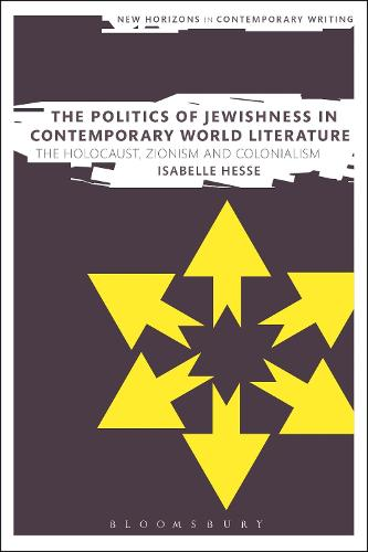 The Politics of Jewishness in Contemporary World Literature: The Holocaust, Zionism and Colonialism - New Horizons in Contemporary Writing (Hardback)