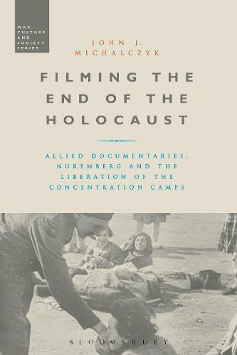 Filming the End of the Holocaust: Allied Documentaries, Nuremberg and the Liberation of the Concentration Camps - War, Culture and Society (Paperback)