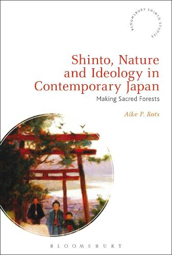 Shinto, Nature and Ideology in Contemporary Japan: Making Sacred Forests - Bloomsbury Shinto Studies (Hardback)