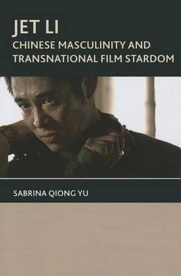 Jet Li: Chinese Masculinity and Transnational Film Stardom (Paperback)