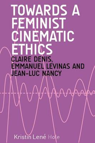 Towards a Feminist Cinematic Ethics: Claire Denis, Emmanuel Levinas and Jean-Luc Nancy (Hardback)