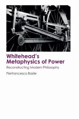 Whitehead's Metaphysics of Power: Reconstructing Modern Philosophy (Hardback)