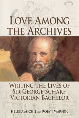 Love Among the Archives: Writing the Lives of George Scharf, Victorian Bachelor (Paperback)