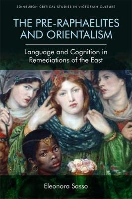 The Pre-Raphaelites and Orientalism: Language and Cognition in Remediations of the East - Edinburgh Critical Studies in Victorian Culture (Hardback)