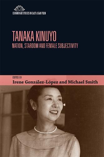 Tanaka Kinuyo: Nation, Stardom and Female Subjectivity - Edinburgh Studies in East Asian Film (Hardback)