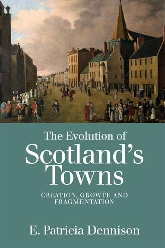The Evolution of Scotland's Towns: Creation, Growth and Fragmentation (Hardback)