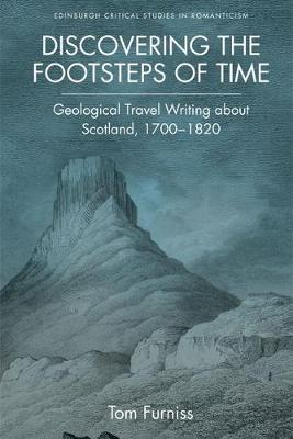 Discovering the Footsteps of Time: Geological Travel Writing About Scotland, 1700-1820 - Edinburgh Critical Studies in Romanticism (Hardback)