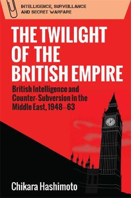 The Twilight of the British Empire: British Intelligence and Counter-Subversion in the Middle East, 1948 63 - Intelligence, Surveillance and Secret Warfare (Hardback)