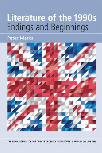 Literature of the 1990s: Endings and Beginnings - The Edinburgh History of Twentieth-Century Literature in Britain (Hardback)