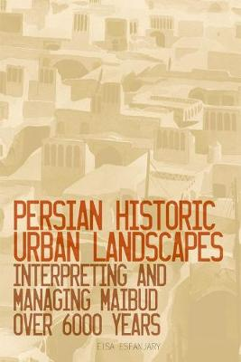 Persian Historic Urban Landscapes: Interpreting and Managing Maibud Over 6000 Years (Hardback)